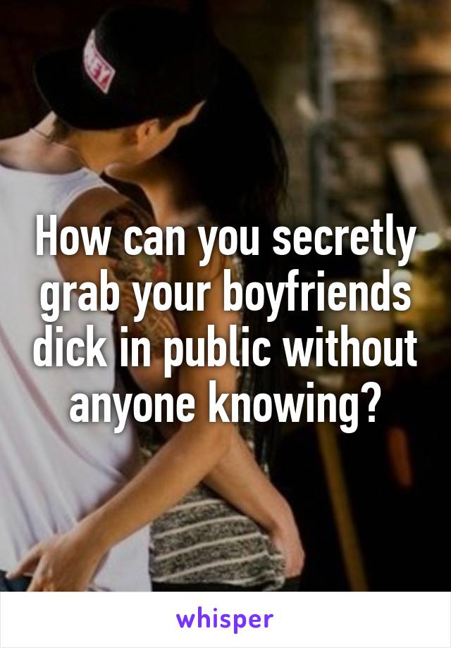 How Can You Secretly Grab Your Boyfriends Dick In Public Without Anyone Knowing