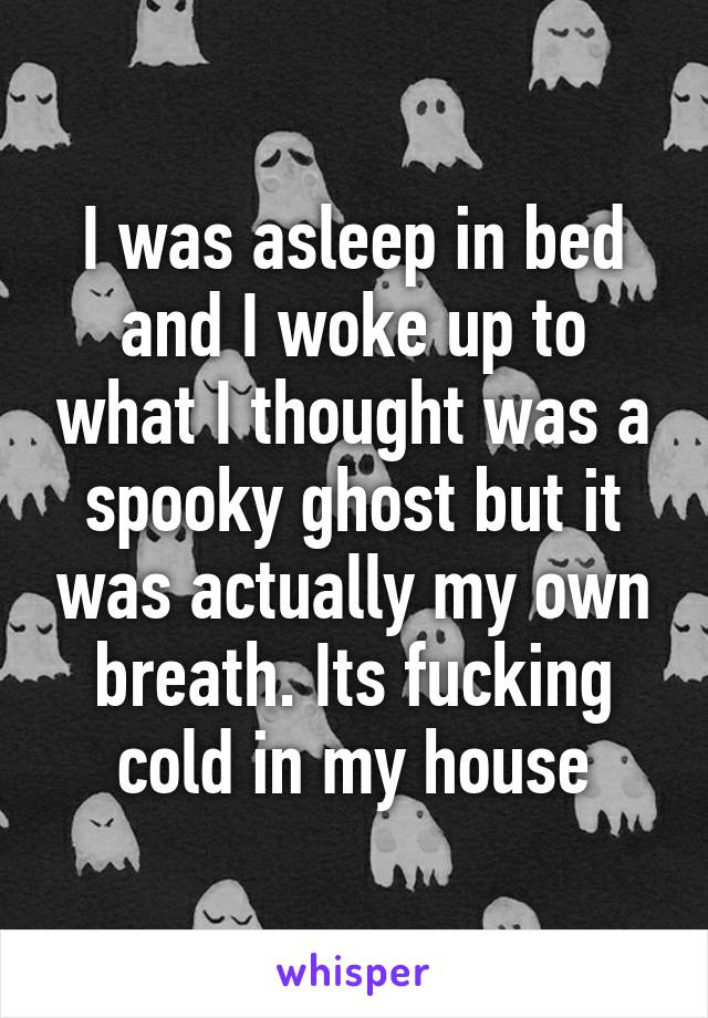 I was asleep in bed and I woke up to what I thought was a spooky ghost but it was actually my own breath. Its fucking cold in my house
