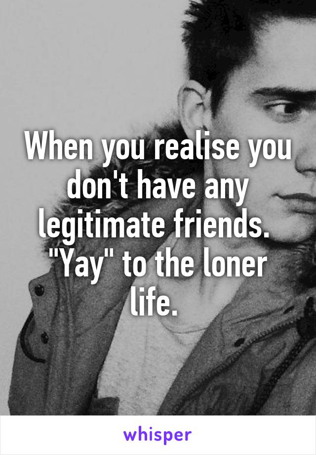 """When you realise you don't have any legitimate friends.  """"Yay"""" to the loner life."""