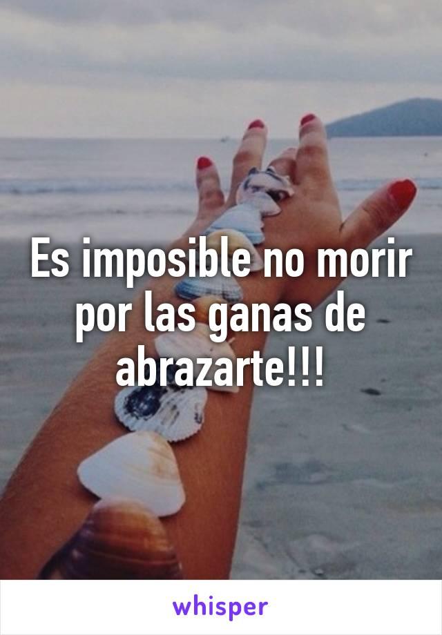 Es imposible no morir por las ganas de abrazarte!!!
