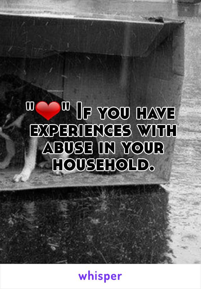 """""""❤"""" If you have experiences with abuse in your household."""
