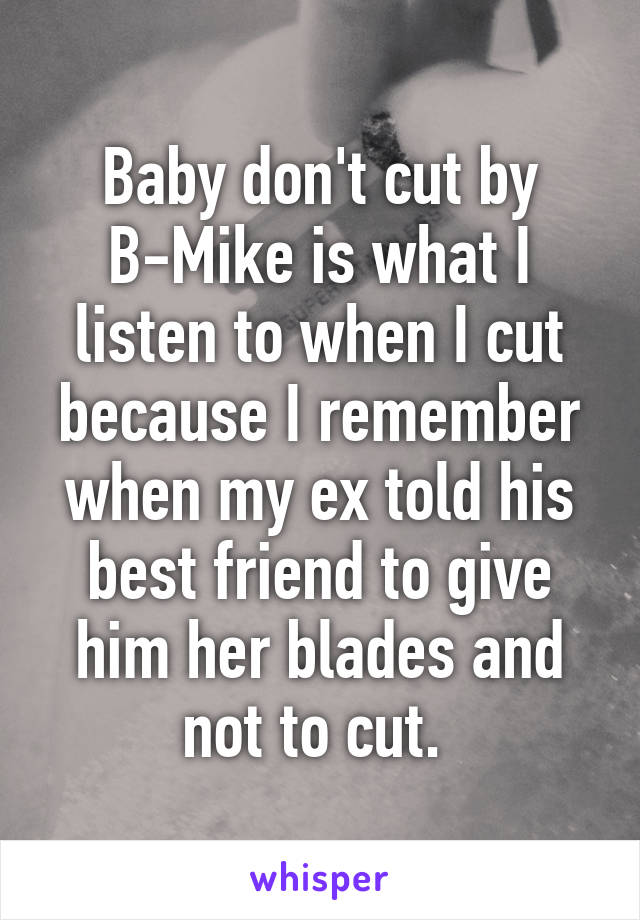 Baby don't cut by B-Mike is what I listen to when I cut because I remember when my ex told his best friend to give him her blades and not to cut.
