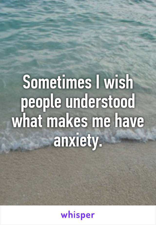 Sometimes I wish people understood what makes me have anxiety.