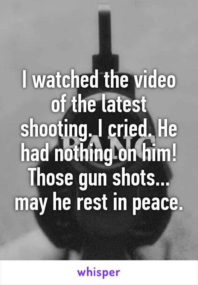 I watched the video of the latest shooting. I cried. He had nothing on him! Those gun shots... may he rest in peace.
