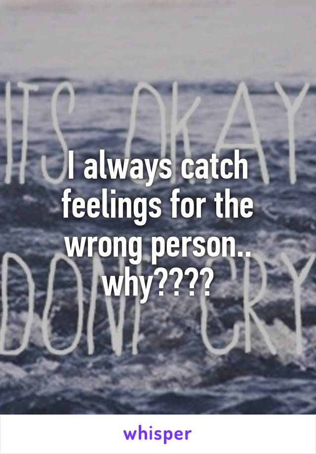 I always catch feelings for the wrong person.. why????