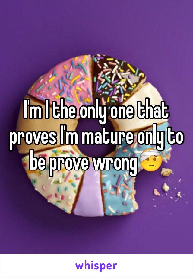 I'm I the only one that proves I'm mature only to be prove wrong🤕