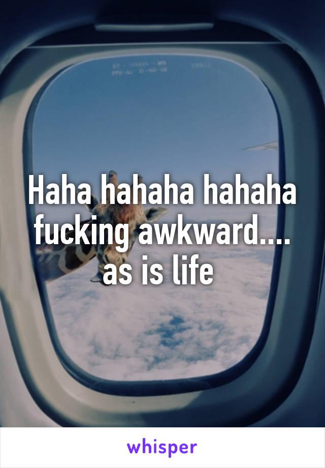 Haha hahaha hahaha fucking awkward.... as is life