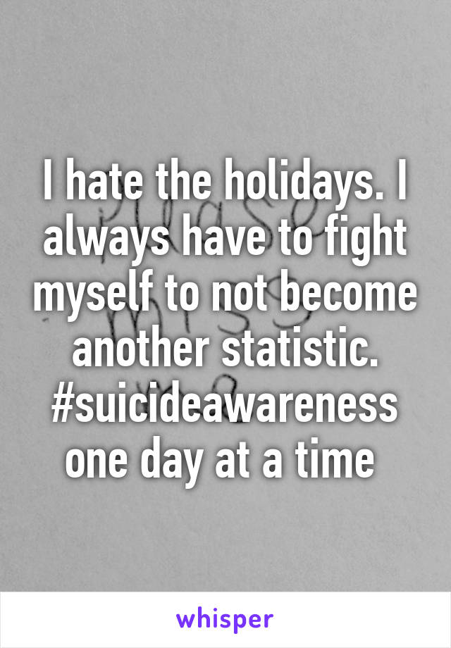 I hate the holidays. I always have to fight myself to not become another statistic. #suicideawareness one day at a time