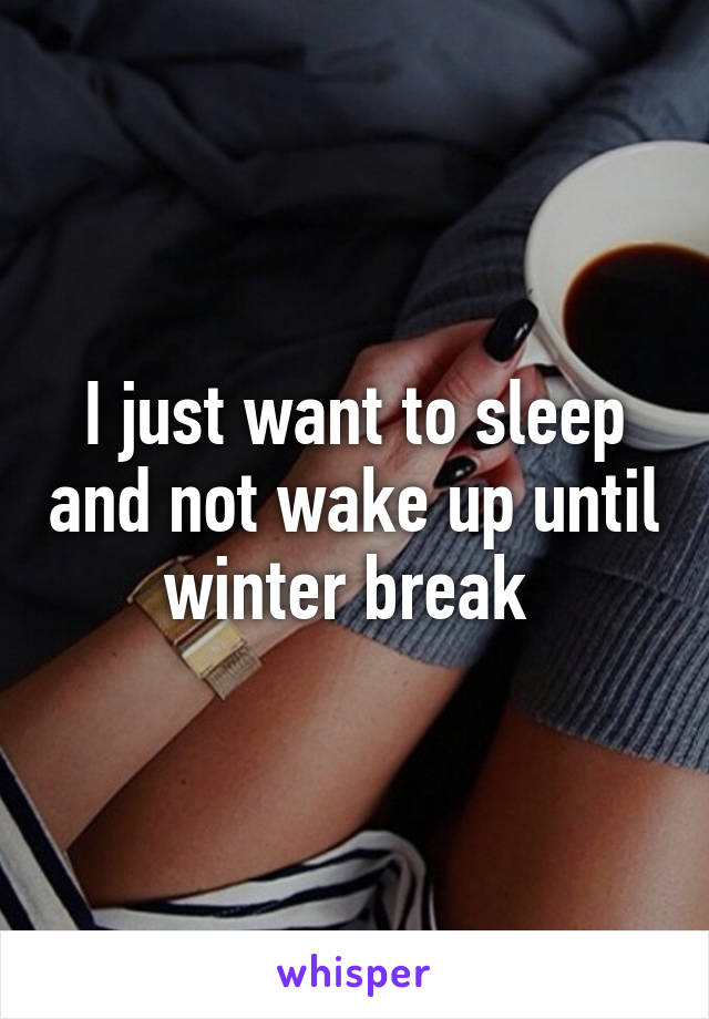 I just want to sleep and not wake up until winter break
