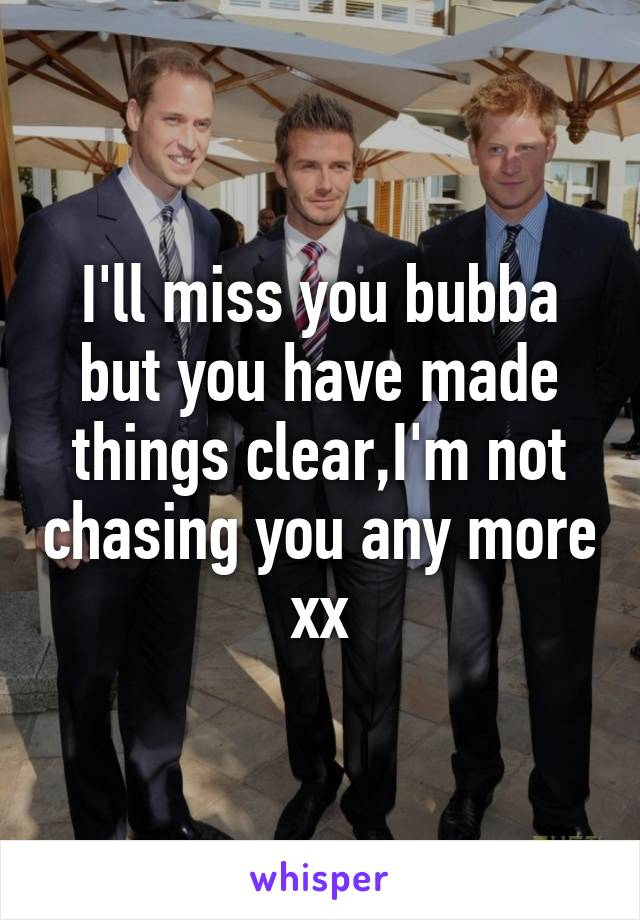 I'll miss you bubba but you have made things clear,I'm not chasing you any more xx