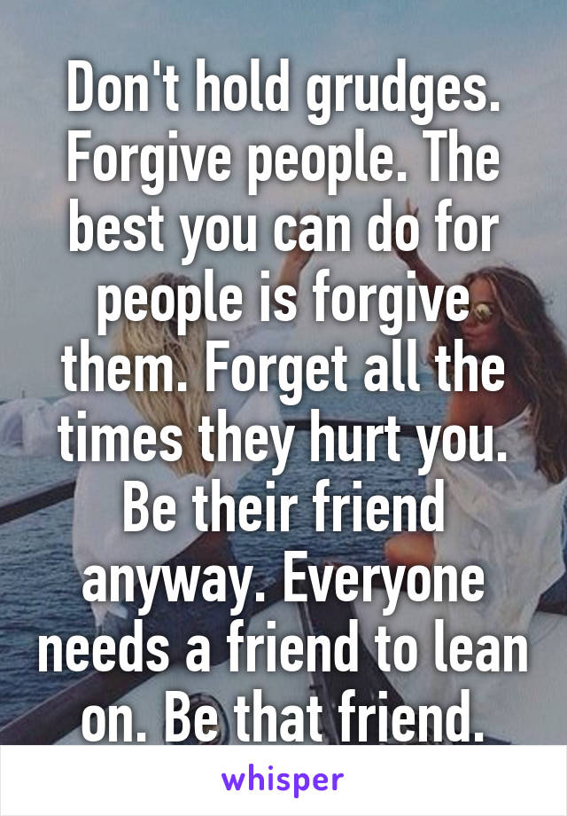 Don't hold grudges. Forgive people. The best you can do for people is forgive them. Forget all the times they hurt you. Be their friend anyway. Everyone needs a friend to lean on. Be that friend.