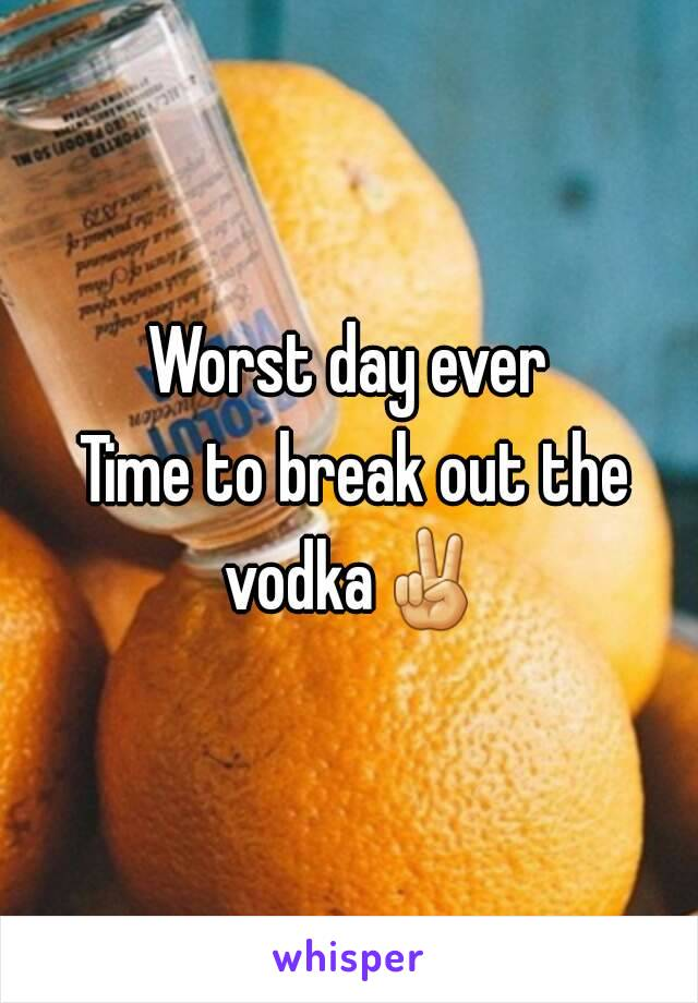 Worst day ever  Time to break out the vodka✌