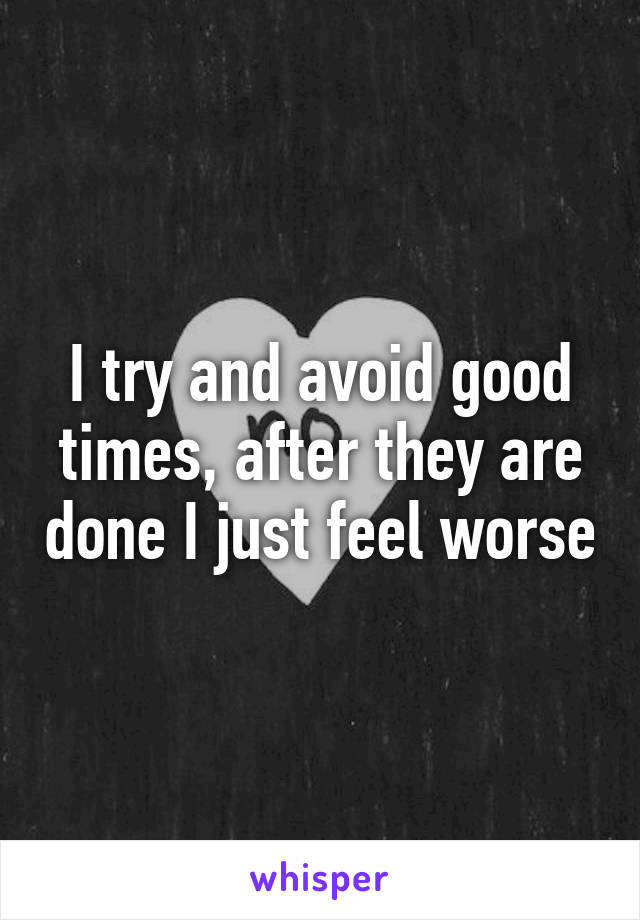 I try and avoid good times, after they are done I just feel worse