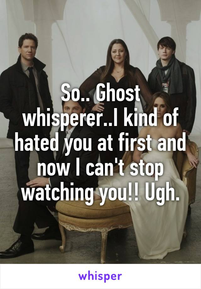 So.. Ghost whisperer..I kind of hated you at first and now I can't stop watching you!! Ugh.