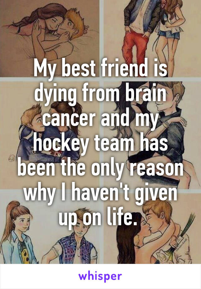 My best friend is dying from brain cancer and my hockey team has been the only reason why I haven't given up on life.