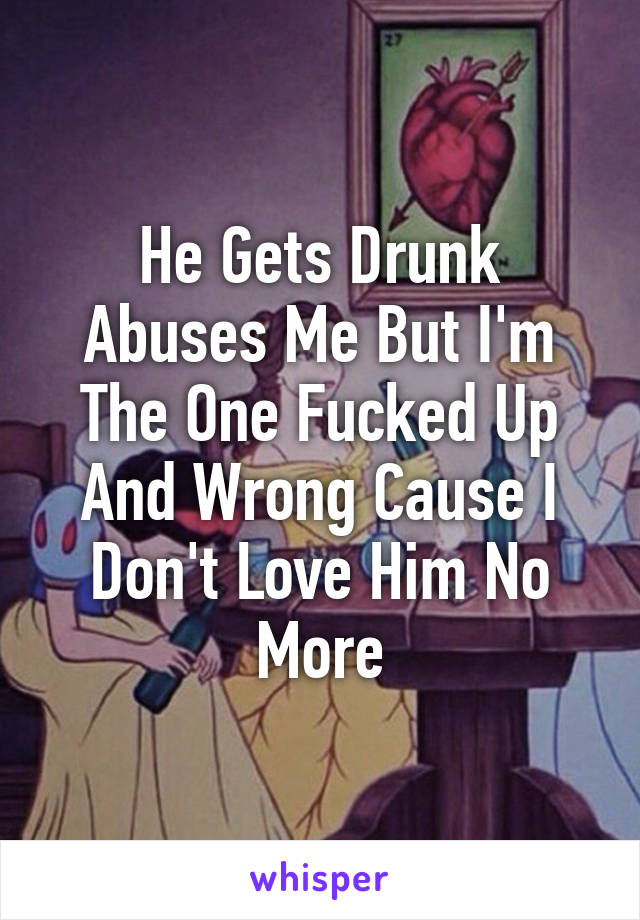 He Gets Drunk Abuses Me But I'm The One Fucked Up And Wrong Cause I Don't Love Him No More