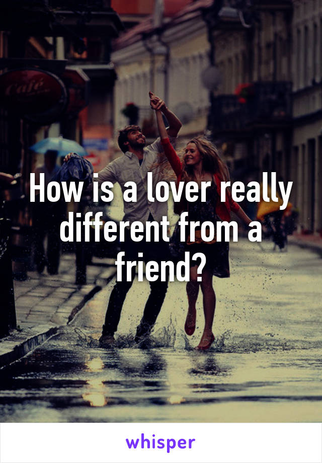 How is a lover really different from a friend?