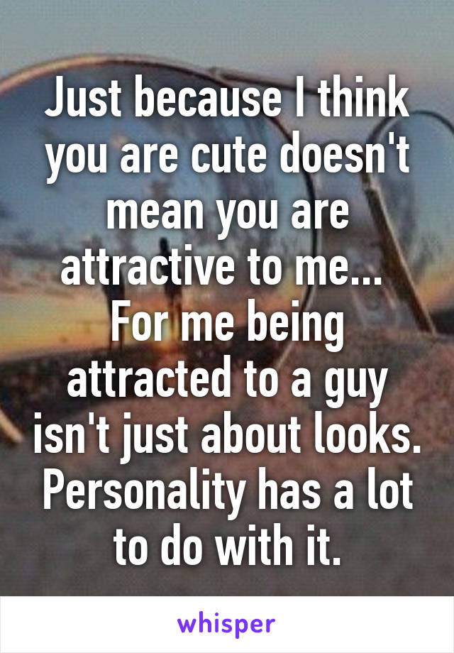 Just because I think you are cute doesn't mean you are attractive to me...  For me being attracted to a guy isn't just about looks. Personality has a lot to do with it.