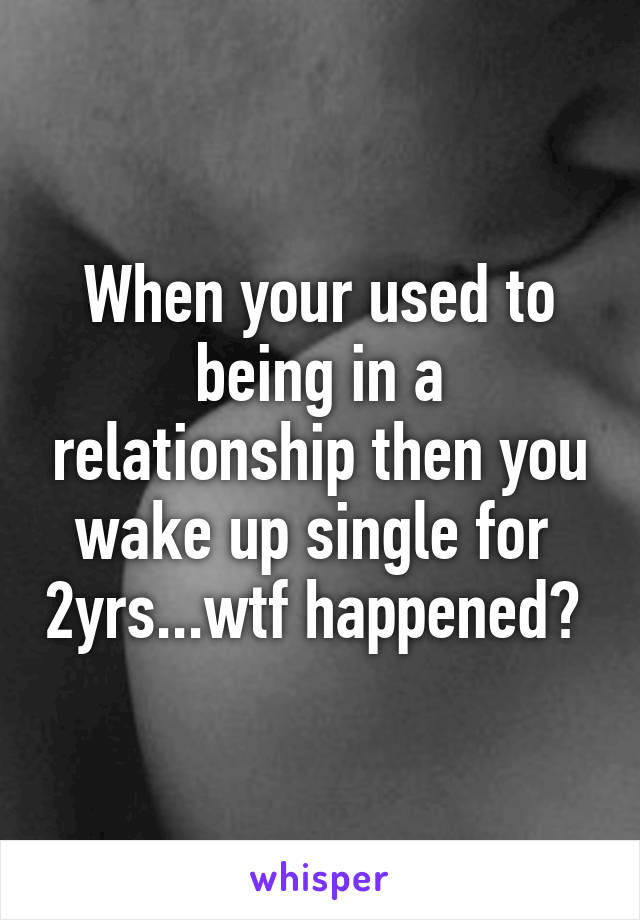 When your used to being in a relationship then you wake up single for  2yrs...wtf happened?