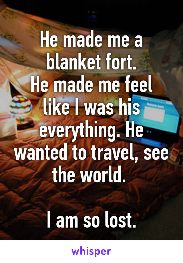 He made me a blanket fort. He made me feel like I was his everything. He wanted to travel, see the world.   I am so lost.