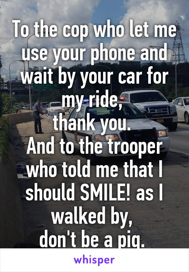 To the cop who let me use your phone and wait by your car for my ride,  thank you.  And to the trooper who told me that I should SMILE! as I walked by,  don't be a pig.