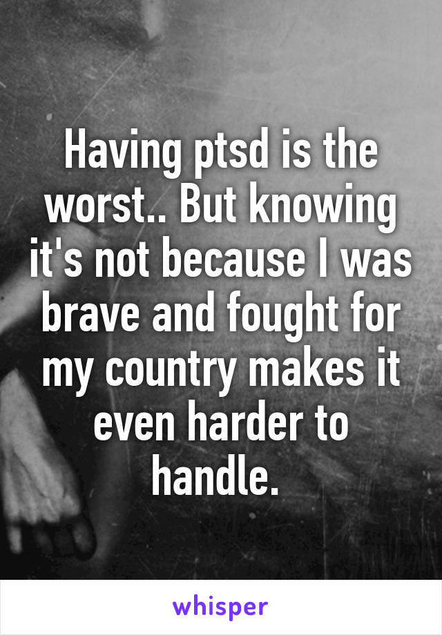 Having ptsd is the worst.. But knowing it's not because I was brave and fought for my country makes it even harder to handle.