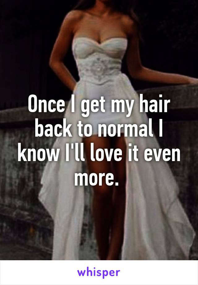 Once I get my hair back to normal I know I'll love it even more.