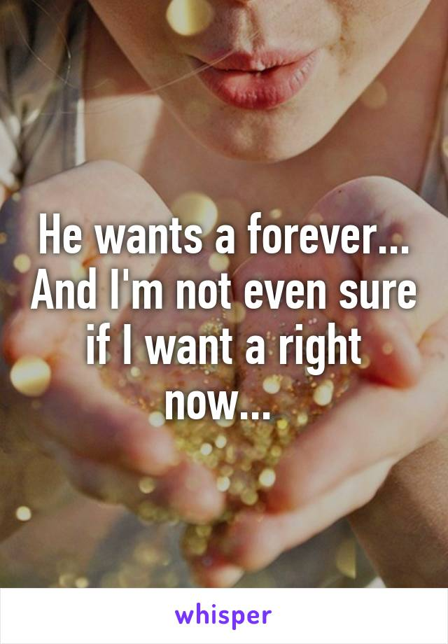 He wants a forever... And I'm not even sure if I want a right now...