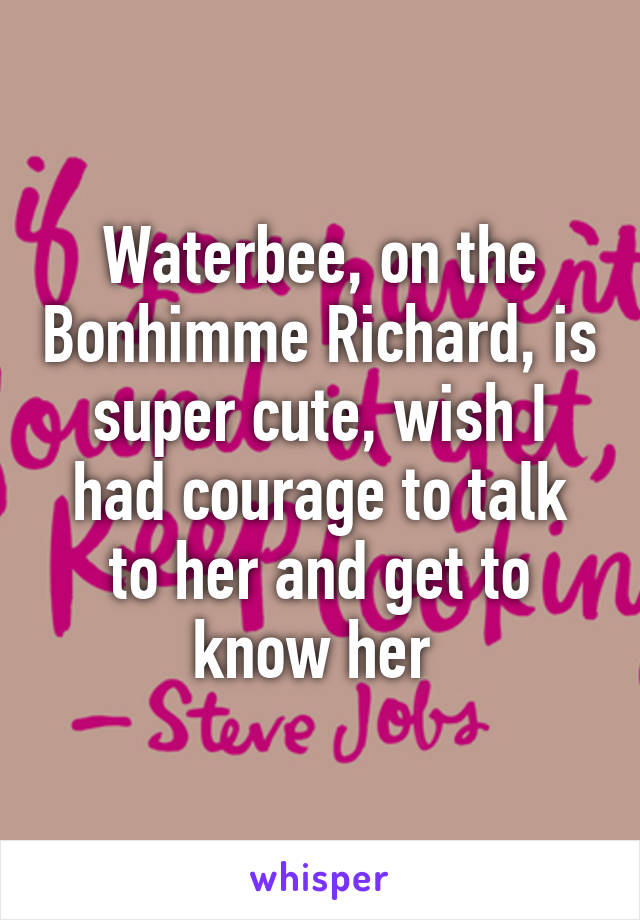 Waterbee, on the Bonhimme Richard, is super cute, wish I had courage to talk to her and get to know her