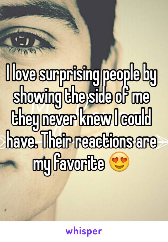 I love surprising people by showing the side of me they never knew I could have. Their reactions are my favorite 😍