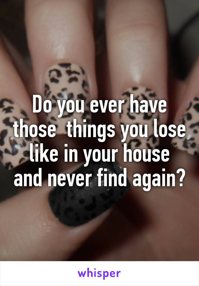 Do you ever have those  things you lose like in your house and never find again?