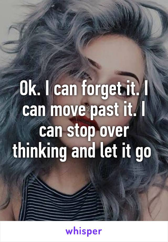 Ok. I can forget it. I can move past it. I can stop over thinking and let it go