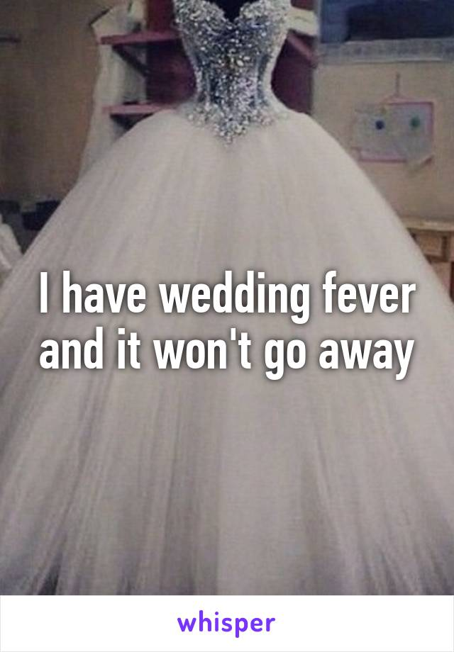I have wedding fever and it won't go away
