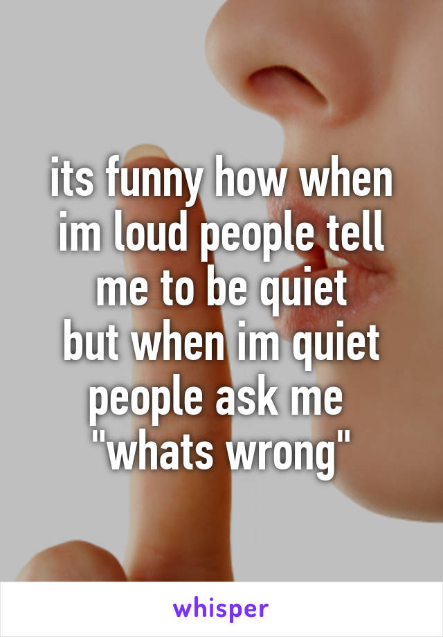 """its funny how when im loud people tell me to be quiet but when im quiet people ask me  """"whats wrong"""""""