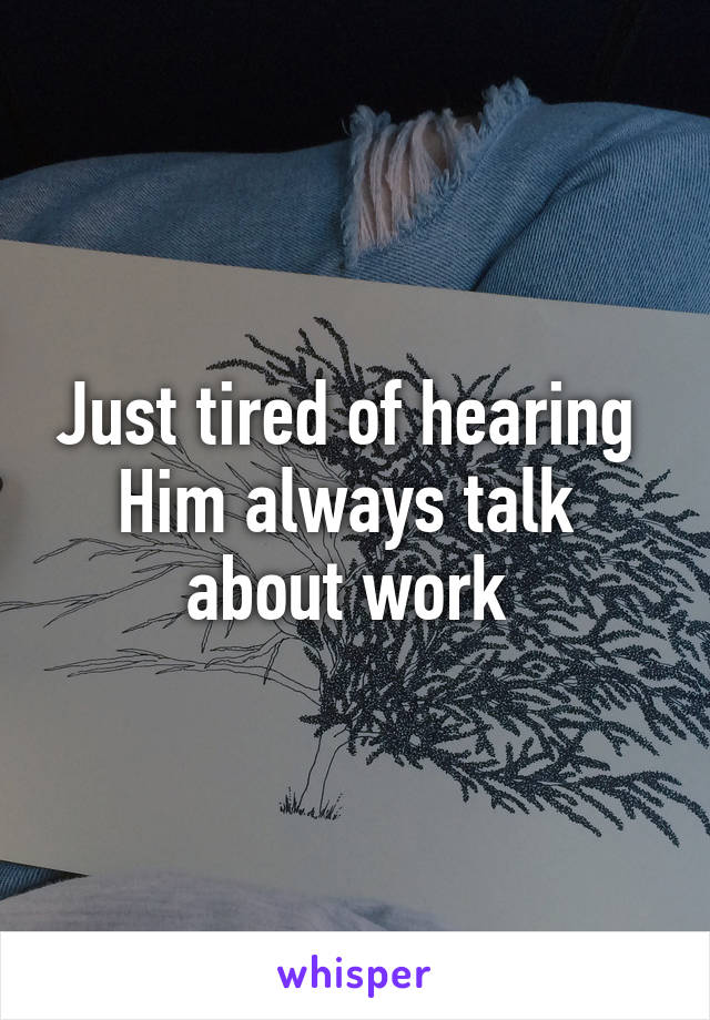 Just tired of hearing  Him always talk  about work