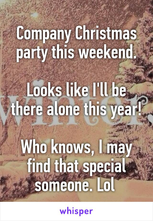 Company Christmas party this weekend.  Looks like I'll be there alone this year!  Who knows, I may find that special someone. Lol