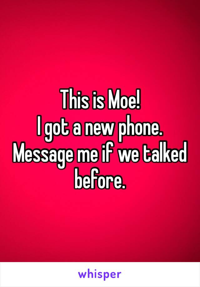 This is Moe! I got a new phone. Message me if we talked before.