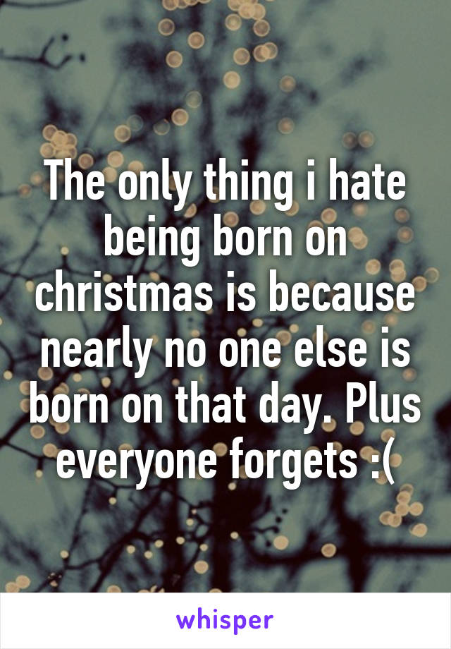 The only thing i hate being born on christmas is because nearly no one else is born on that day. Plus everyone forgets :(