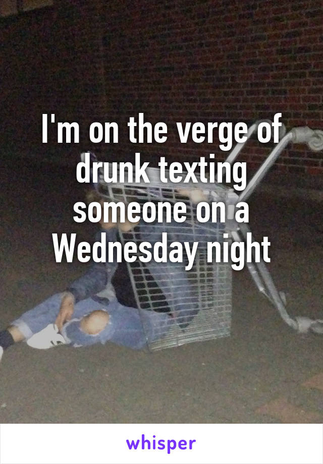 I'm on the verge of drunk texting someone on a Wednesday night