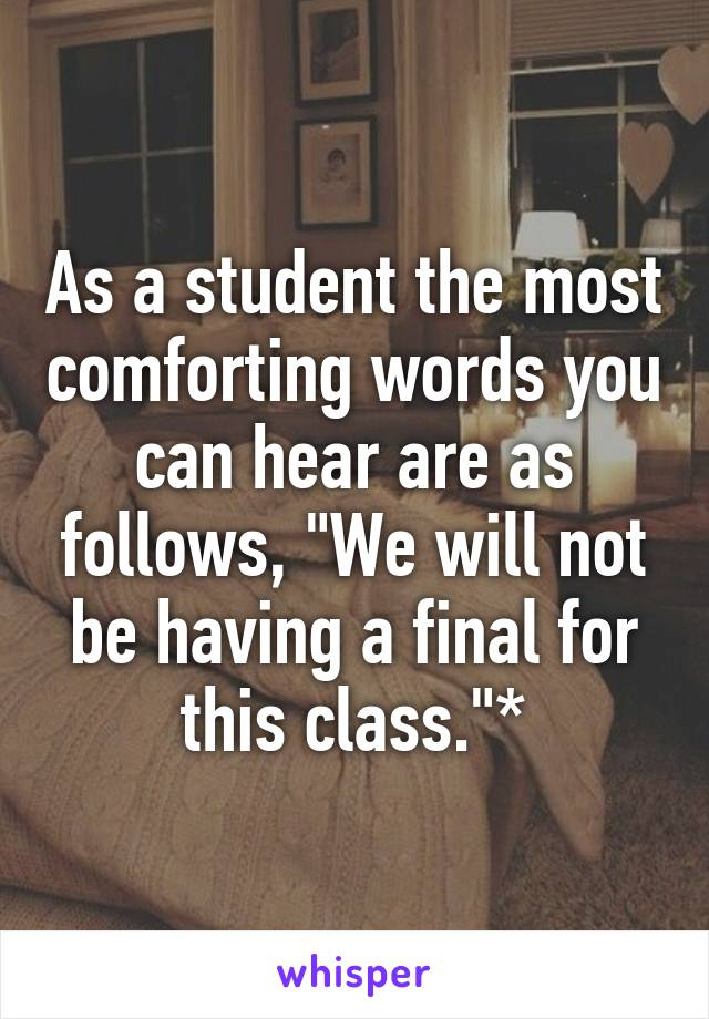 "As a student the most comforting words you can hear are as follows, ""We will not be having a final for this class.""*"
