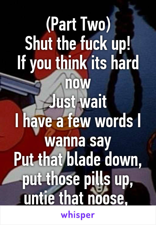 (Part Two) Shut the fuck up! If you think its hard now Just wait I have a few words I wanna say Put that blade down, put those pills up, untie that noose,