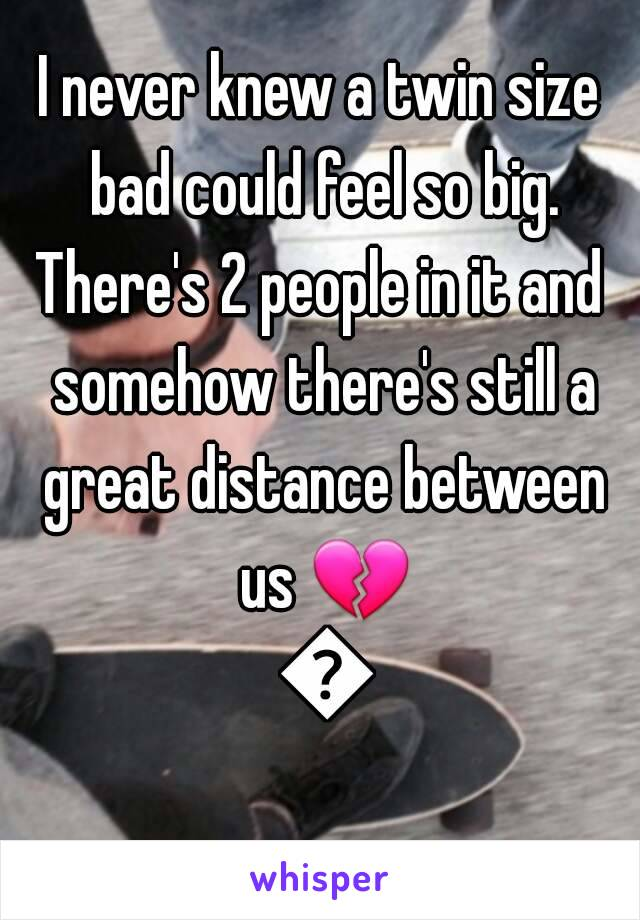 I never knew a twin size bad could feel so big. There's 2 people in it and somehow there's still a great distance between us 💔 💔