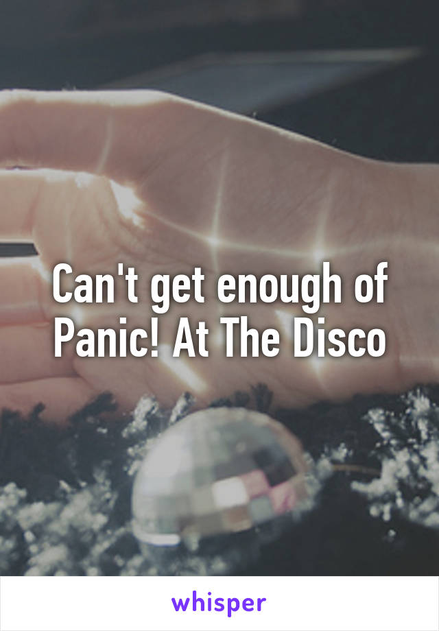 Can't get enough of Panic! At The Disco