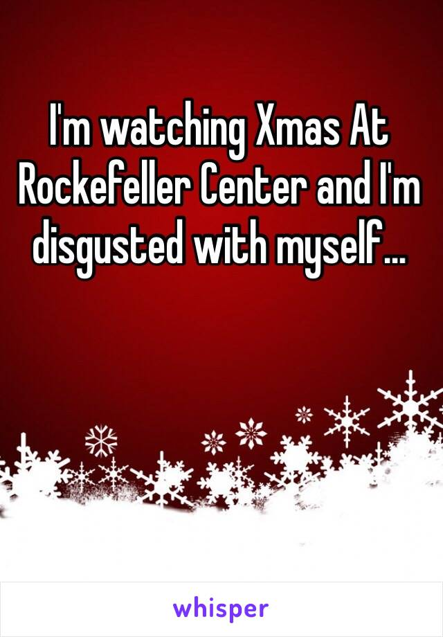 I'm watching Xmas At Rockefeller Center and I'm disgusted with myself…