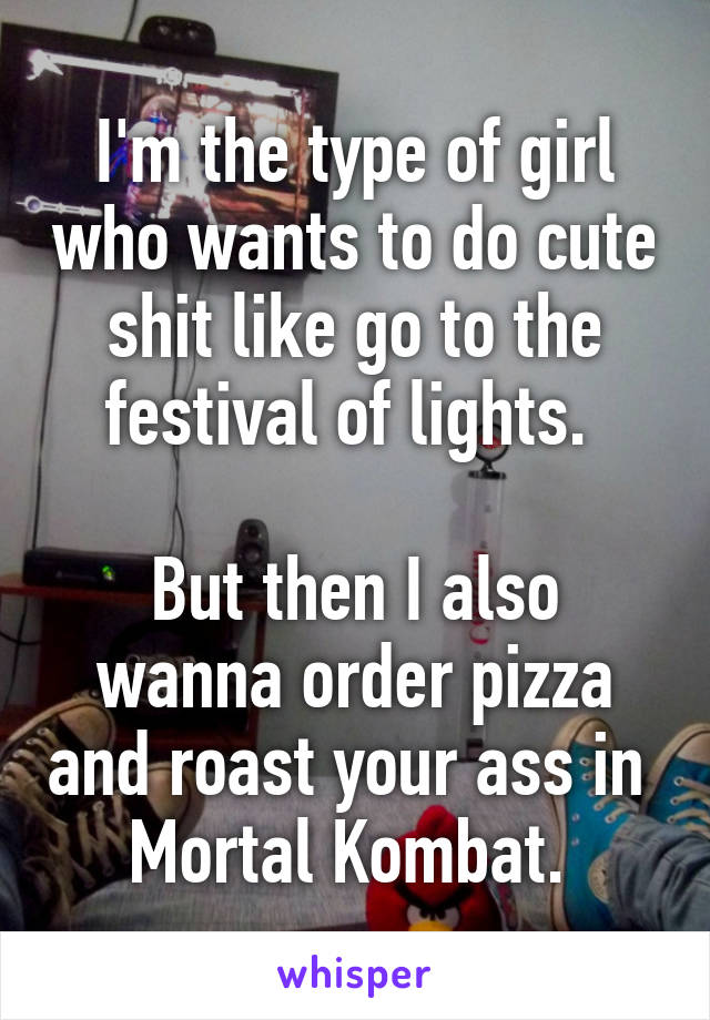 I'm the type of girl who wants to do cute shit like go to the festival of lights.   But then I also wanna order pizza and roast your ass in  Mortal Kombat.