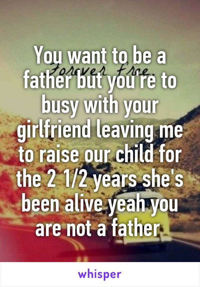 You want to be a father but you're to busy with your girlfriend leaving me to raise our child for the 2 1/2 years she's been alive yeah you are not a father