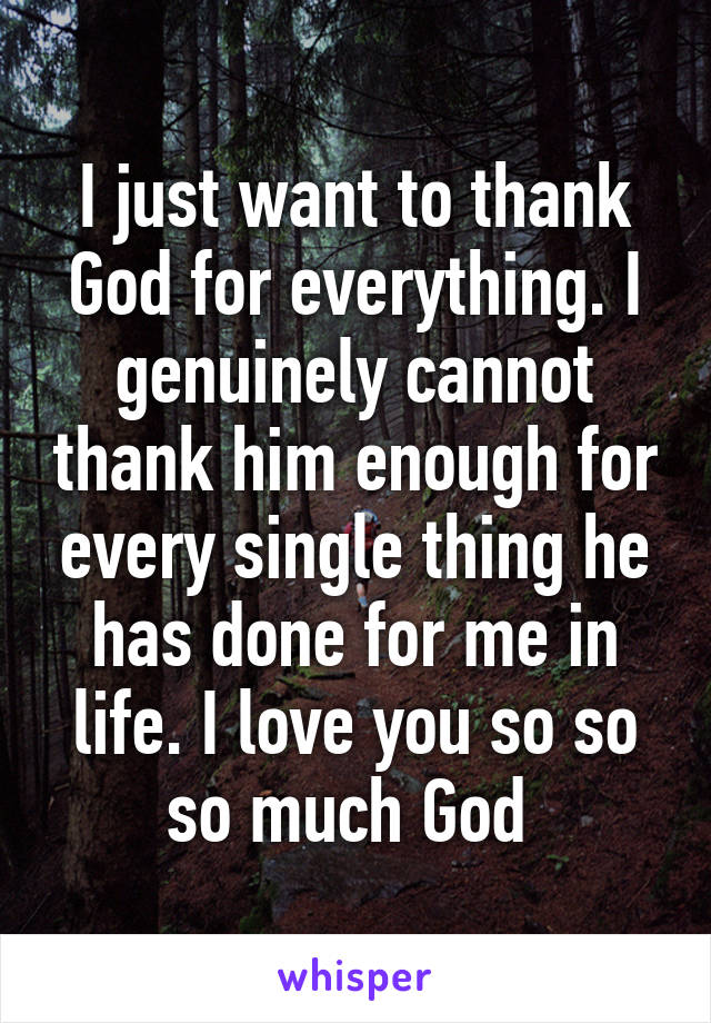 I just want to thank God for everything. I genuinely cannot thank him enough for every single thing he has done for me in life. I love you so so so much God