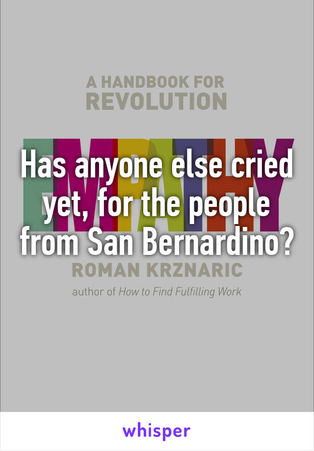 Has anyone else cried yet, for the people from San Bernardino?
