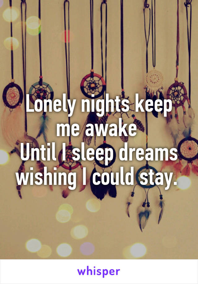 Lonely nights keep me awake  Until I sleep dreams wishing I could stay.