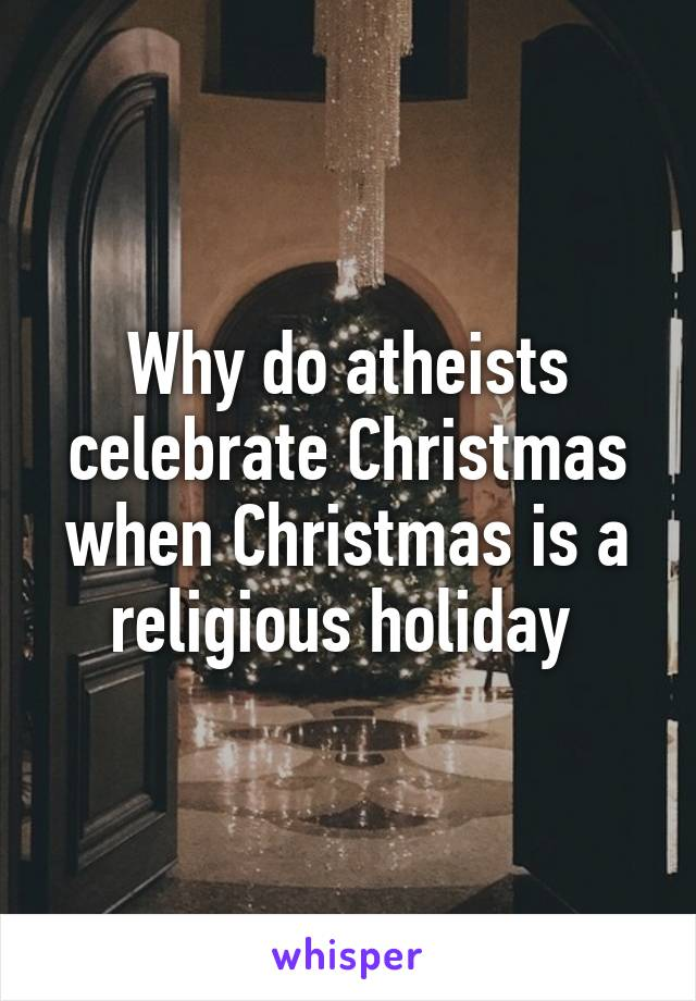 Why do atheists celebrate Christmas when Christmas is a religious holiday